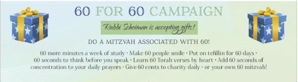 60 more minutes a week of study, make 60 people smile, put on tefillin for 60 days, 60 seconds to think before you speak, Learn 60 Torah verses by heart, Add 60 seconds of concentration to your daily prayers, Give 60 cents to charity daily, or Your Own 60 Mitzvah